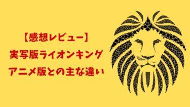 実写版ライオンキング感想【アニメ版との主な違いをレビュー】