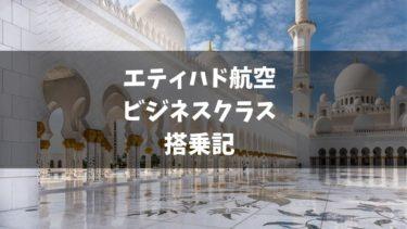 エティハド航空ビジネスクラス搭乗記【座席・機内食・アメニティ】